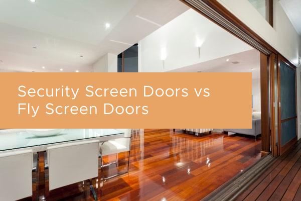 Security Screen Doors vs Fly Screen Doors